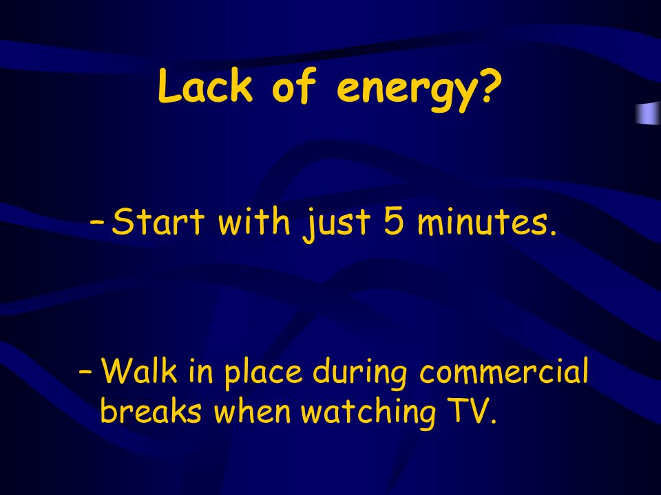 Lack of energy Start with just 5 minutes.