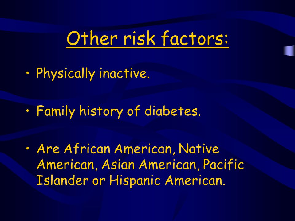 Other risk factors: Physically inactive. Family history of diabetes.