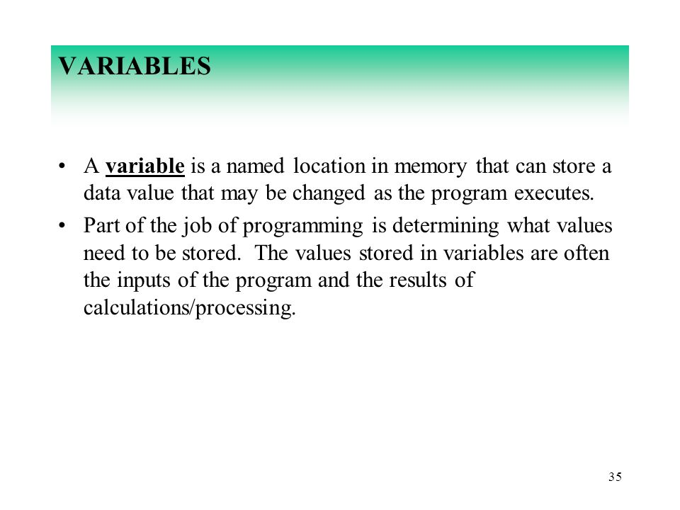 VARIABLES A variable is a named location in memory that can store a data value that may be changed as the program executes.