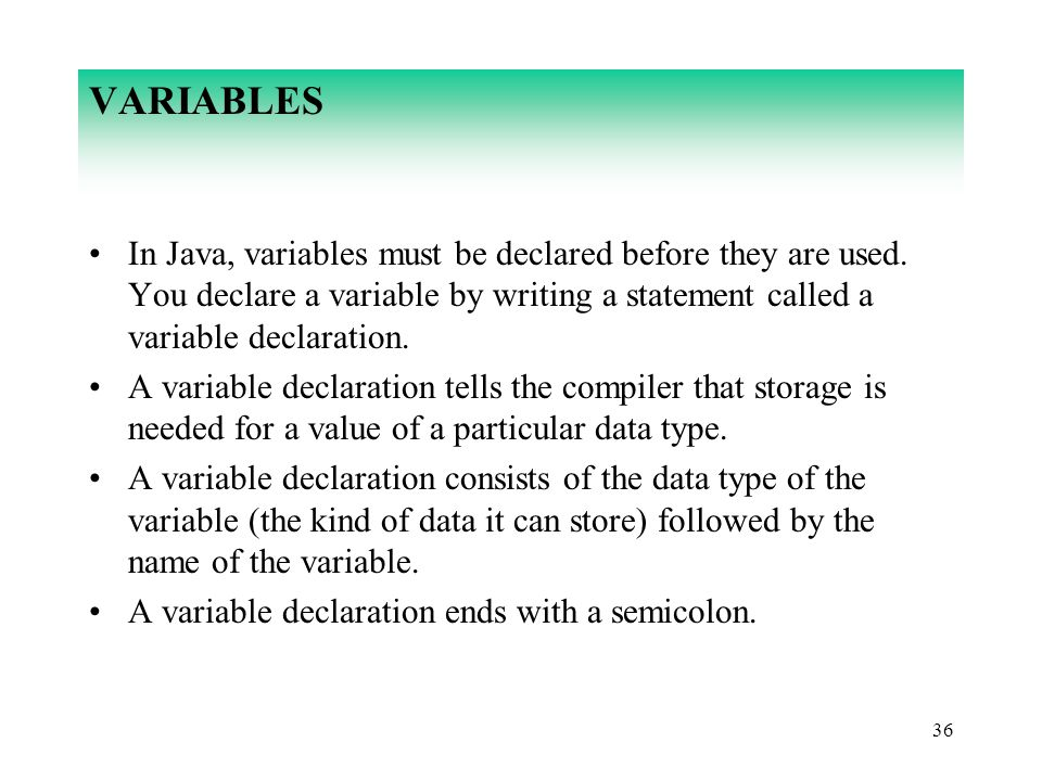 VARIABLES In Java, variables must be declared before they are used. You declare a variable by writing a statement called a variable declaration.