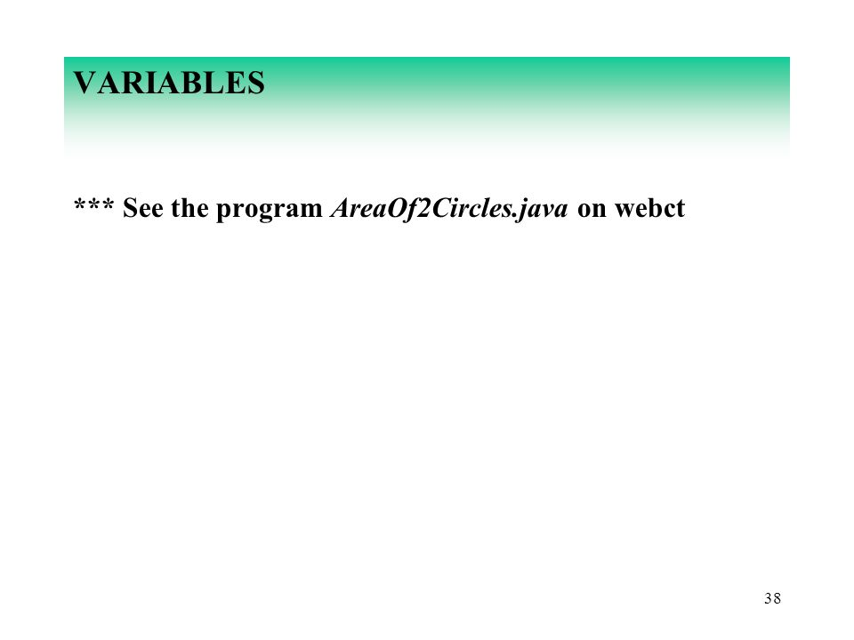 VARIABLES *** See the program AreaOf2Circles.java on webct 38