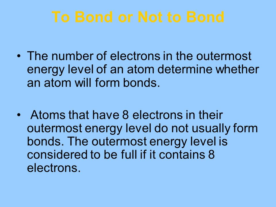 To Bond or Not to Bond The number of electrons in the outermost energy level of an atom determine whether an atom will form bonds.
