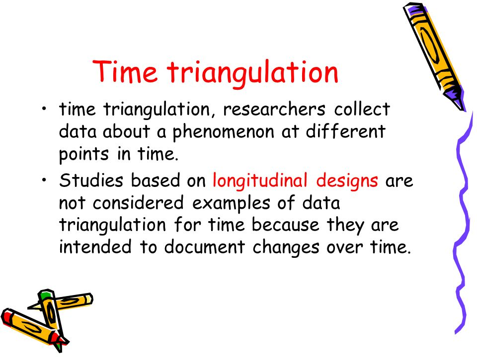 Time triangulation time triangulation, researchers collect data about a phenomenon at different points in time.