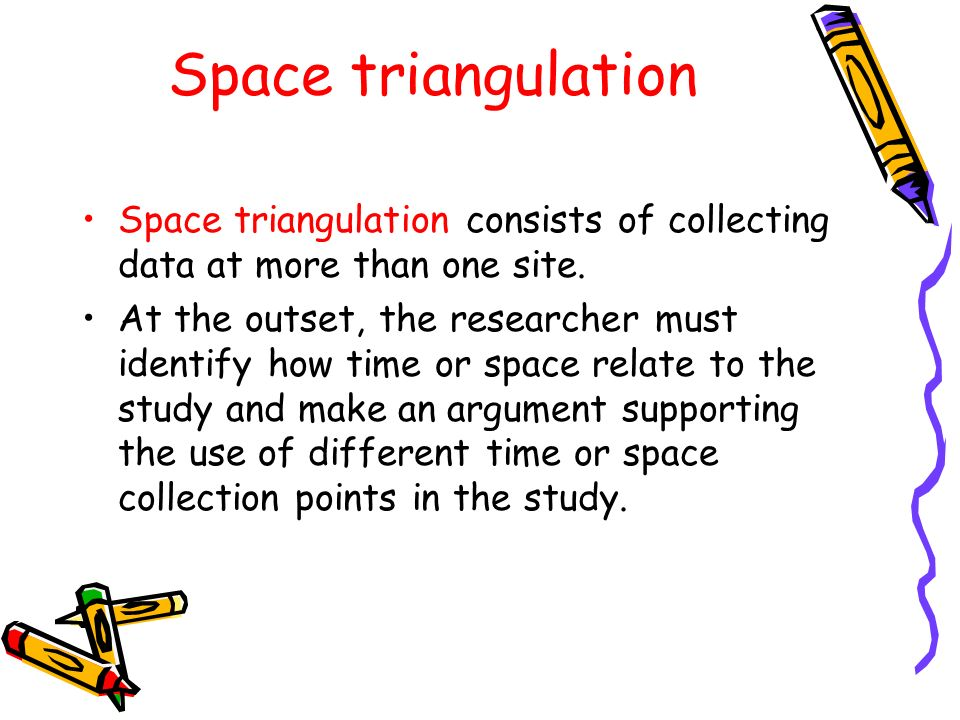 Space triangulation Space triangulation consists of collecting data at more than one site.
