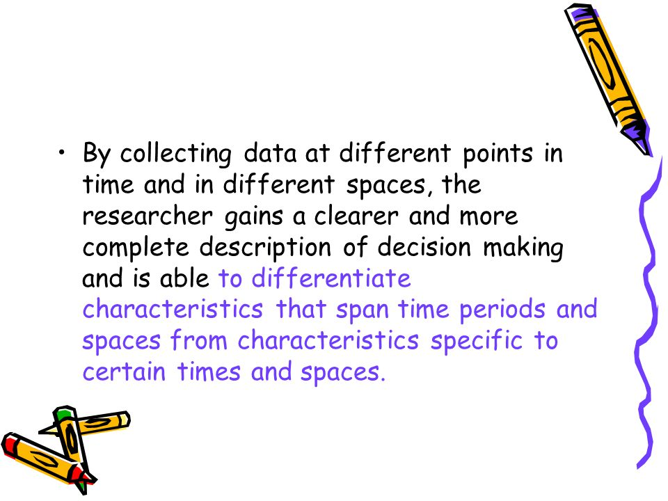 By collecting data at different points in time and in different spaces, the researcher gains a clearer and more complete description of decision making and is able to differentiate characteristics that span time periods and spaces from characteristics specific to certain times and spaces.