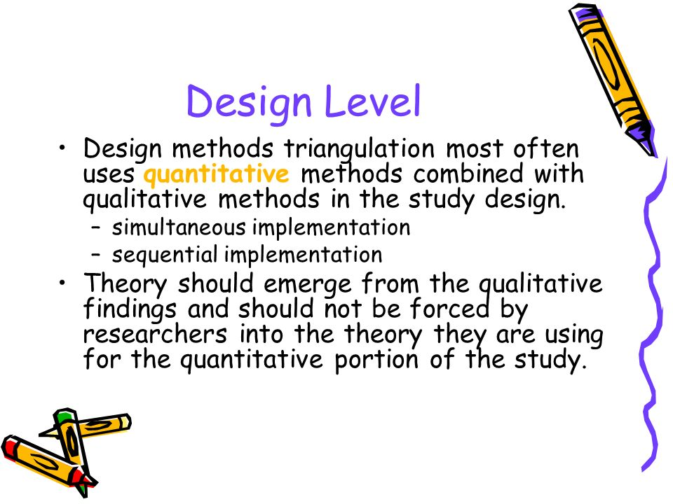 Design Level Design methods triangulation most often uses quantitative methods combined with qualitative methods in the study design.