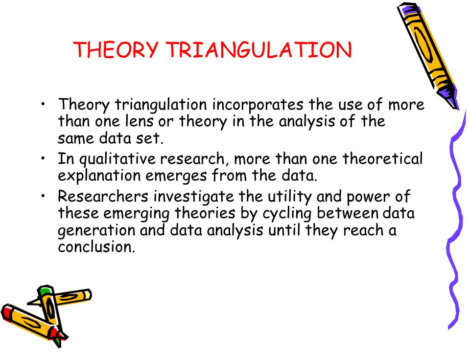 THEORY TRIANGULATION Theory triangulation incorporates the use of more than one lens or theory in the analysis of the same data set.