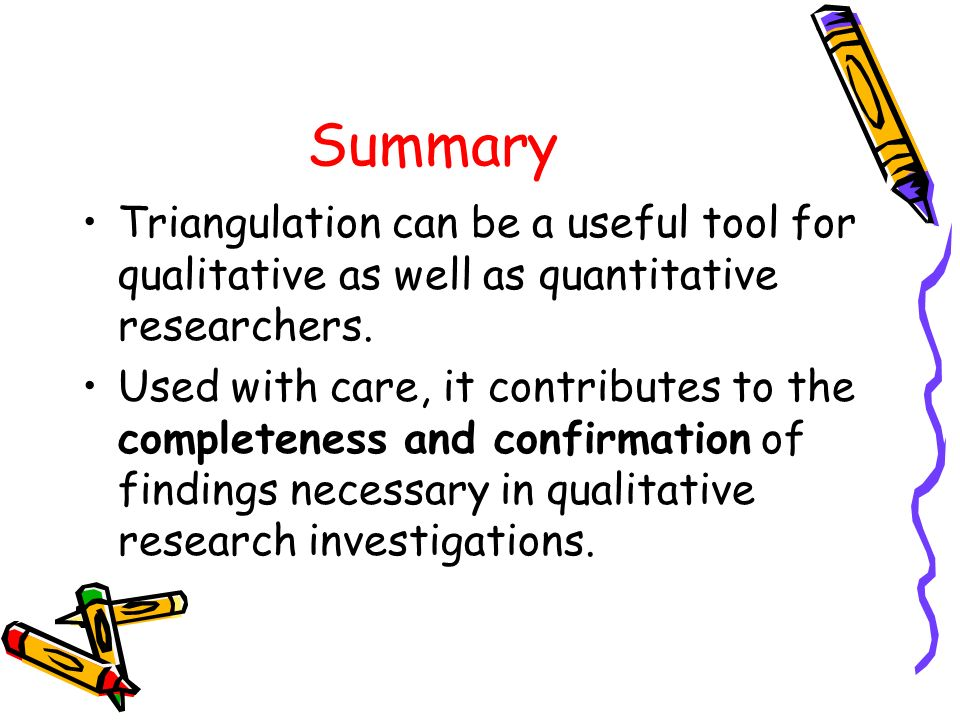 Summary Triangulation can be a useful tool for qualitative as well as quantitative researchers.