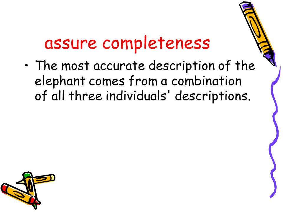 assure completeness The most accurate description of the elephant comes from a combination of all three individuals descriptions.