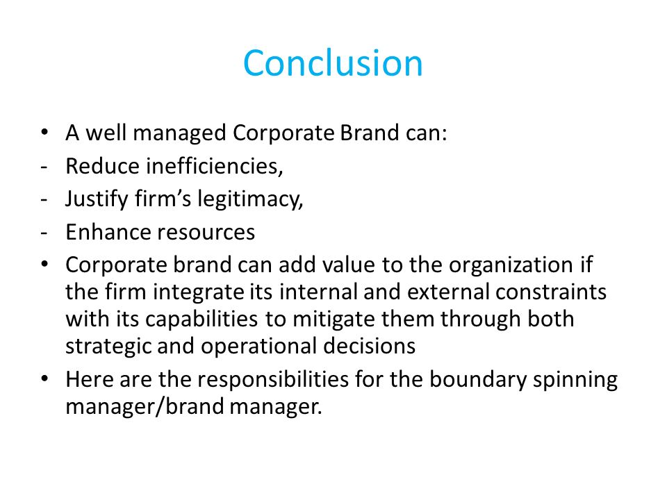 Conclusion A well managed Corporate Brand can: Reduce inefficiencies,