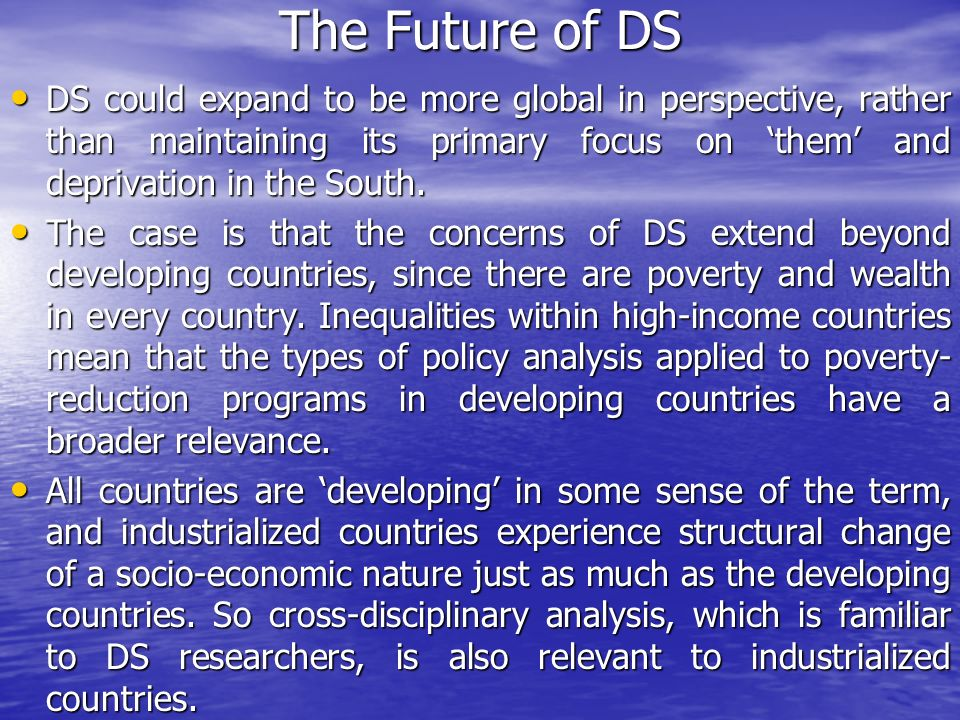 The Future of DS DS could expand to be more global in perspective, rather than maintaining its primary focus on 'them' and deprivation in the South.