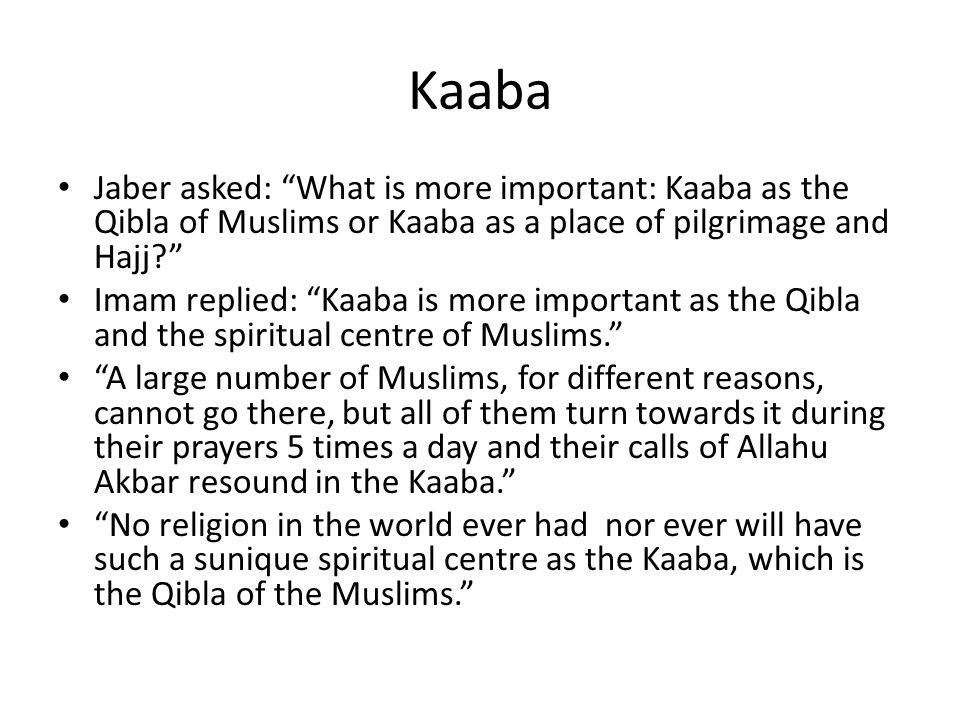 Kaaba Jaber asked: What is more important: Kaaba as the Qibla of Muslims or Kaaba as a place of pilgrimage and Hajj