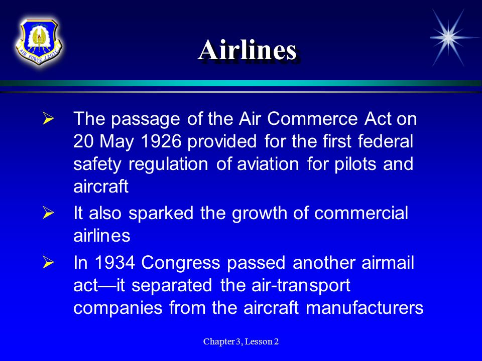 Airlines The passage of the Air Commerce Act on 20 May 1926 provided for the first federal safety regulation of aviation for pilots and aircraft.