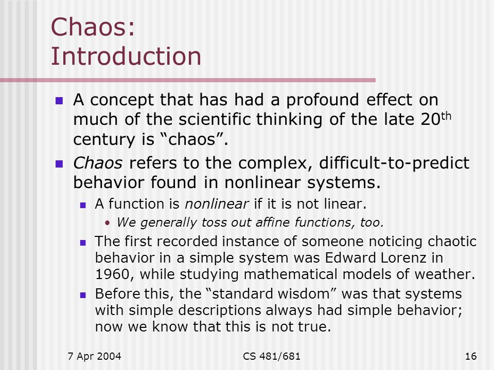 Chaos: Introduction A concept that has had a profound effect on much of the scientific thinking of the late 20th century is chaos .