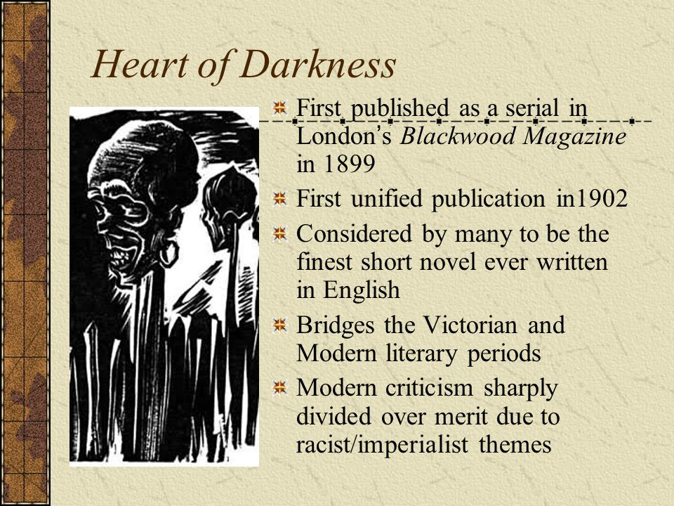 Heart of Darkness First published as a serial in London's Blackwood Magazine in 1899. First unified publication in1902.