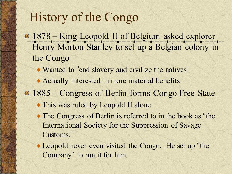 History of the Congo 1878 – King Leopold II of Belgium asked explorer Henry Morton Stanley to set up a Belgian colony in the Congo.