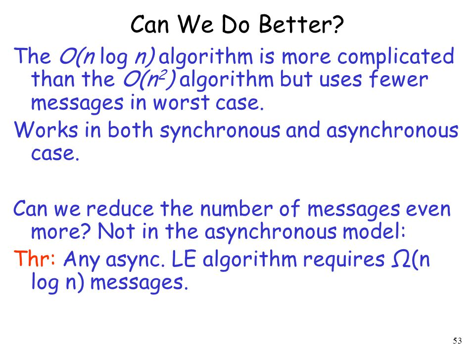 Can We Do Better The O(n log n) algorithm is more complicated than the O(n2) algorithm but uses fewer messages in worst case.