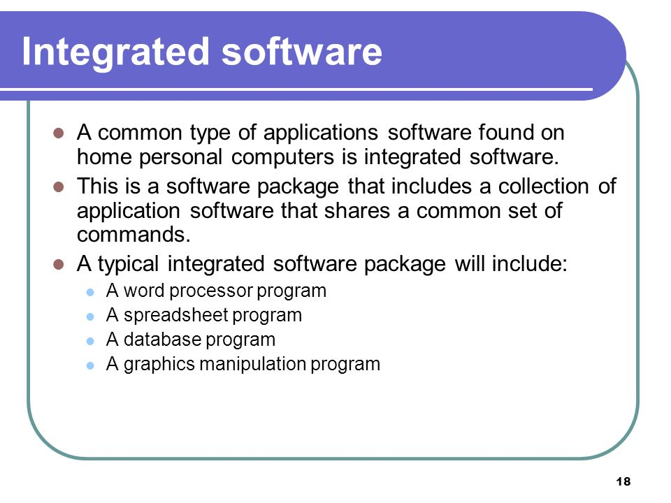 Integrated software A common type of applications software found on home personal computers is integrated software.