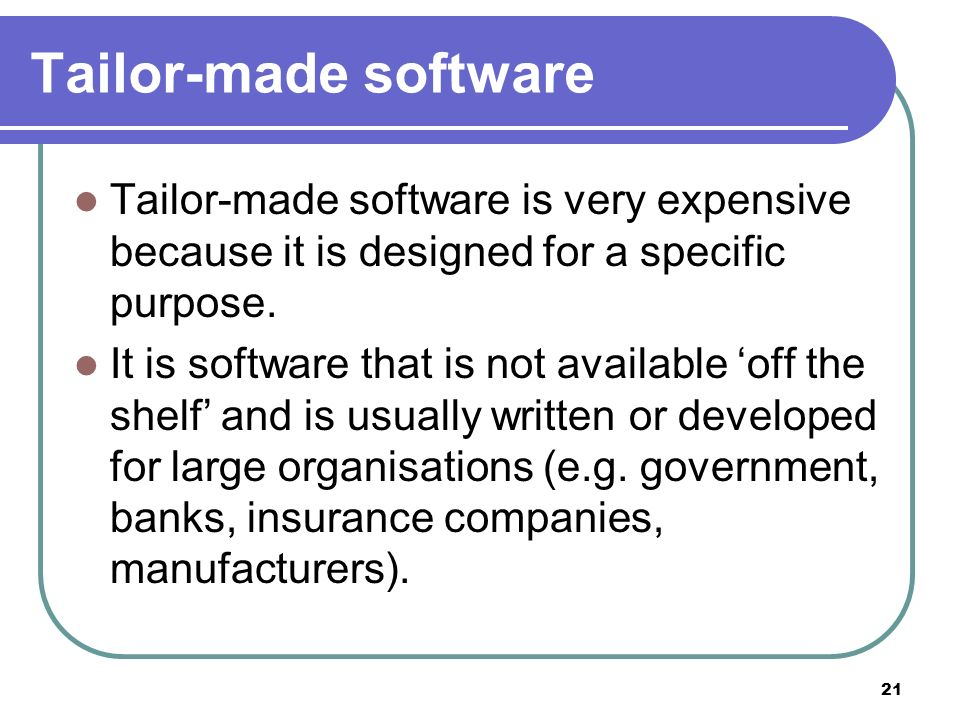 Tailor-made software Tailor-made software is very expensive because it is designed for a specific purpose.