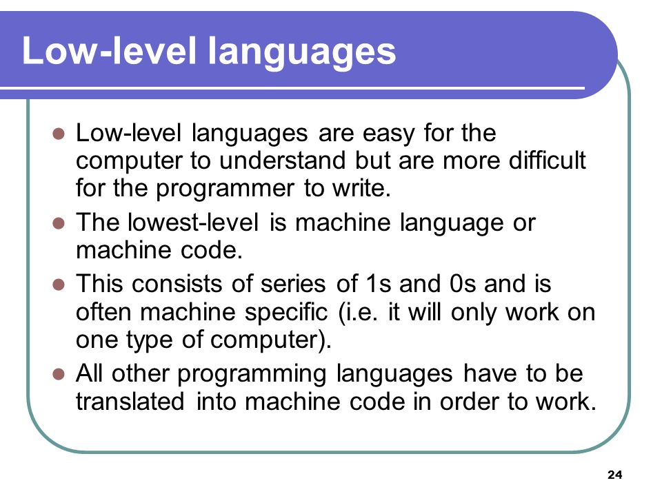 Low-level languages Low-level languages are easy for the computer to understand but are more difficult for the programmer to write.