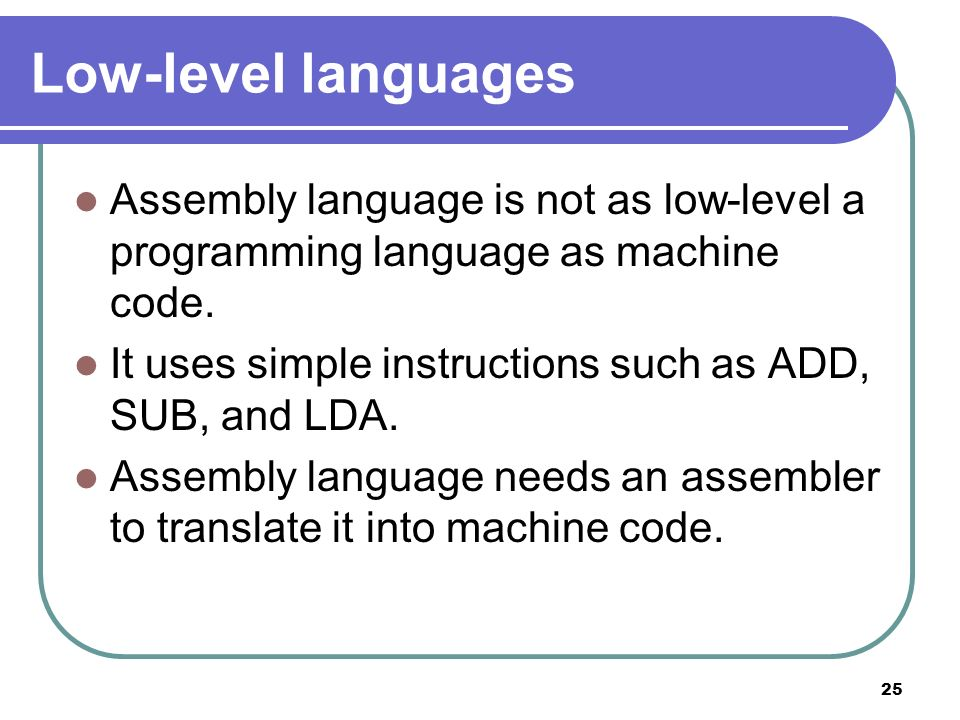 Low-level languages Assembly language is not as low-level a programming language as machine code.