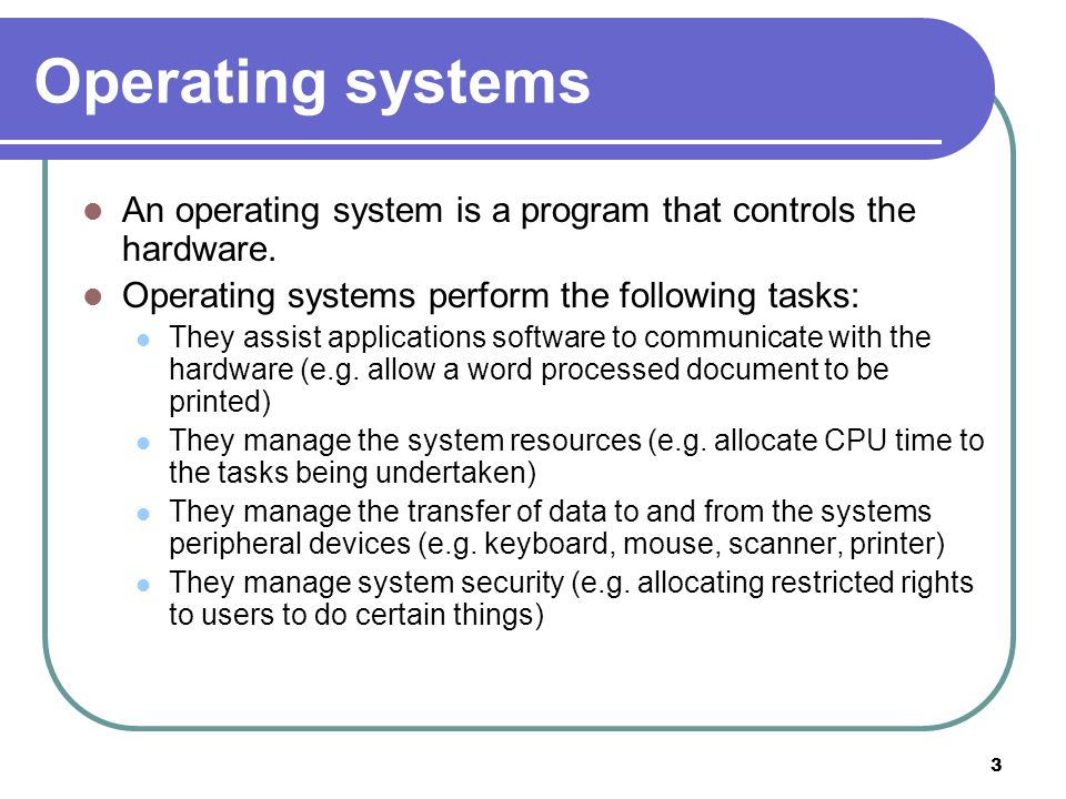 Operating systems An operating system is a program that controls the hardware. Operating systems perform the following tasks: