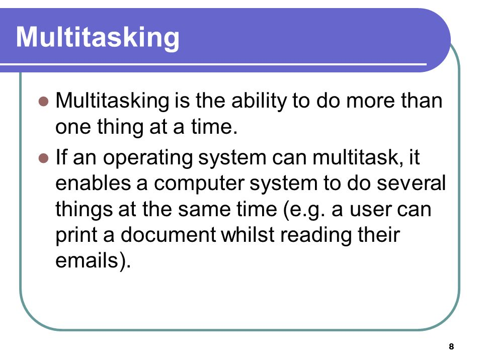 Multitasking Multitasking is the ability to do more than one thing at a time.