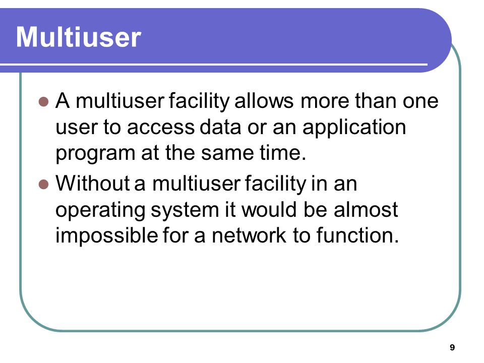 Multiuser A multiuser facility allows more than one user to access data or an application program at the same time.