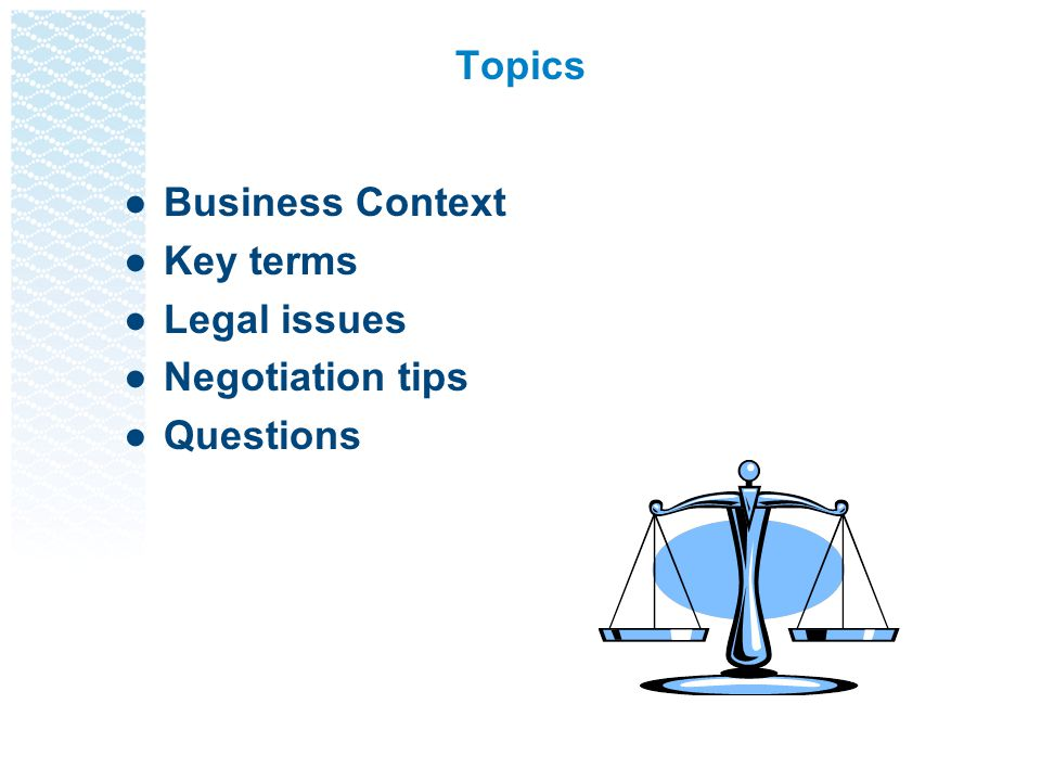 Topics Business Context Key terms Legal issues Negotiation tips