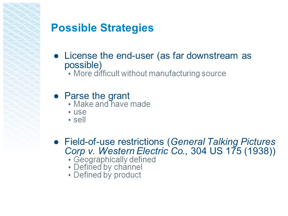 Possible Strategies License the end-user (as far downstream as possible) More difficult without manufacturing source.