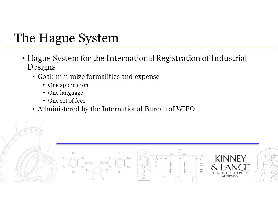 The Hague System Hague System for the International Registration of Industrial Designs. Goal: minimize formalities and expense.