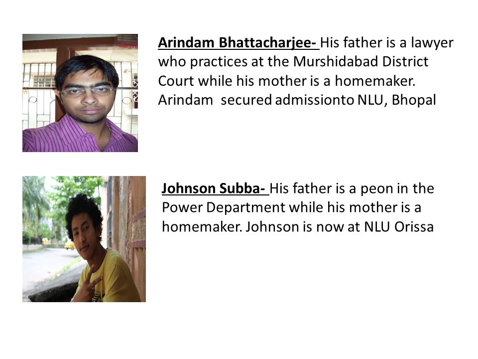 Arindam Bhattacharjee- His father is a lawyer who practices at the Murshidabad District Court while his mother is a homemaker. Arindam secured admissionto NLU, Bhopal