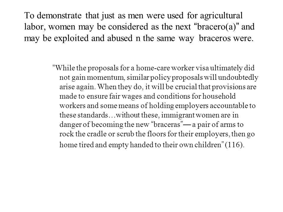 To demonstrate that just as men were used for agricultural labor, women may be considered as the next bracero(a) and may be exploited and abused n the same way braceros were.