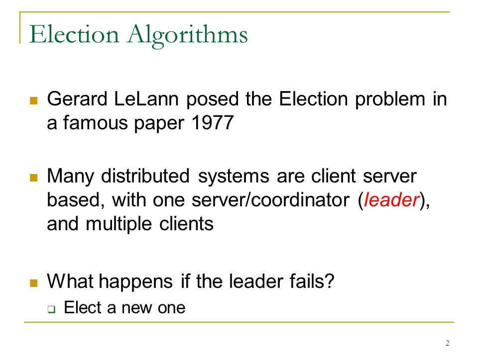 Election Algorithms Gerard LeLann posed the Election problem in a famous paper 1977.