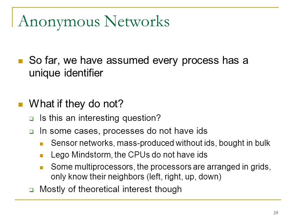 Anonymous Networks So far, we have assumed every process has a unique identifier. What if they do not