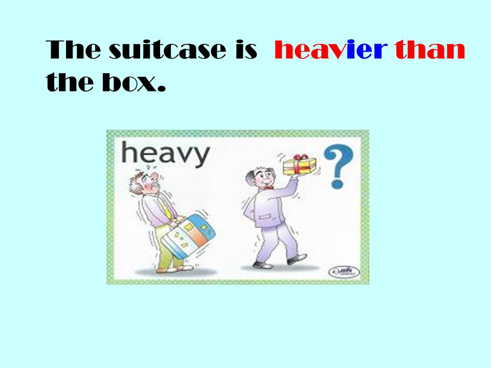 The suitcase is the box. heavier than