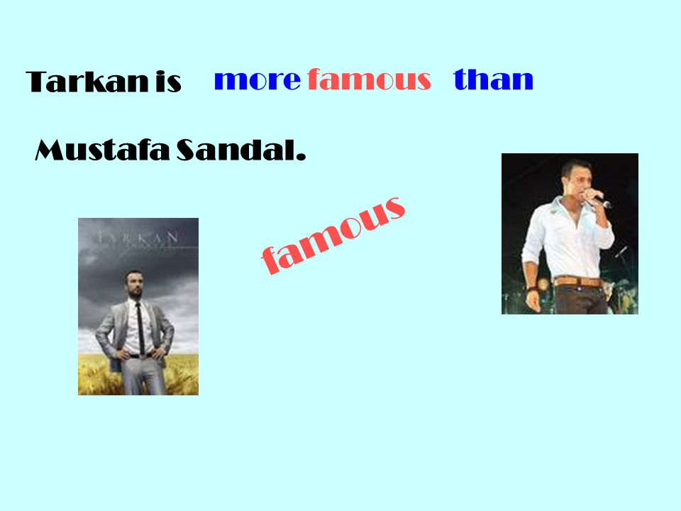 Tarkan is Mustafa Sandal. more famous than famous