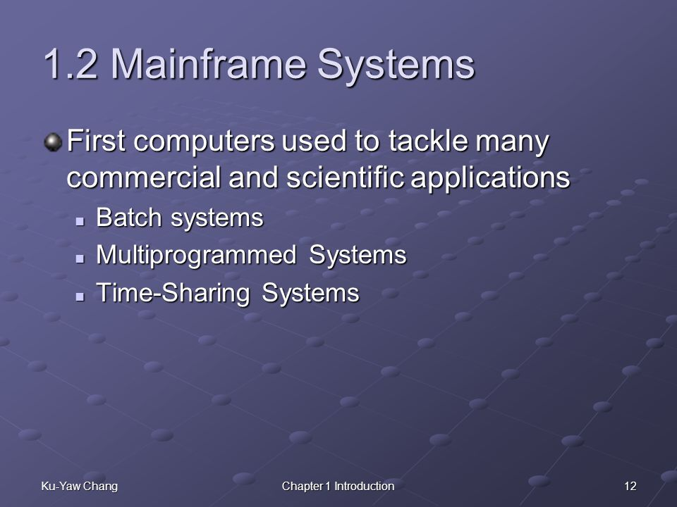 1.2 Mainframe Systems First computers used to tackle many commercial and scientific applications. Batch systems.