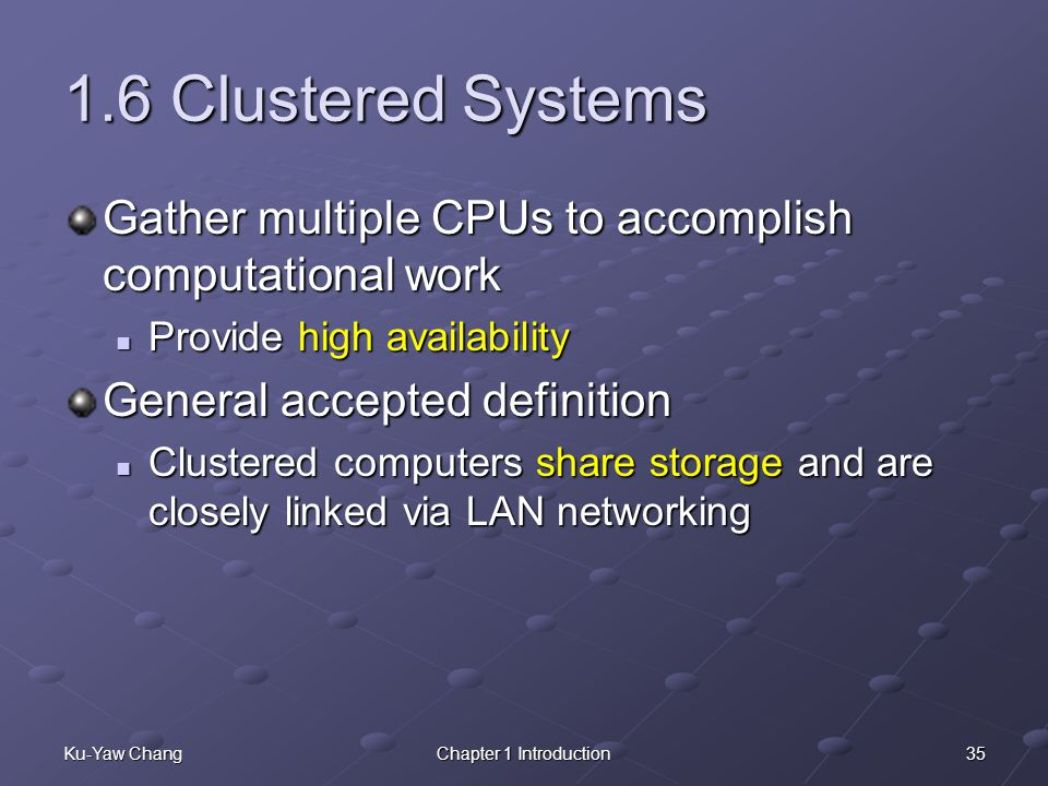 1.6 Clustered Systems Gather multiple CPUs to accomplish computational work. Provide high availability.