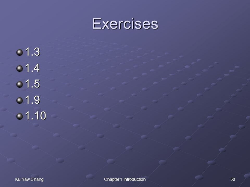 Exercises 1.3 1.4 1.5 1.9 1.10 Ku-Yaw Chang Chapter 1 Introduction