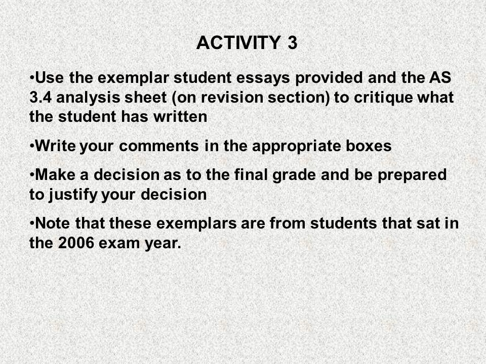 ACTIVITY 3 Use the exemplar student essays provided and the AS 3.4 analysis sheet (on revision section) to critique what the student has written.