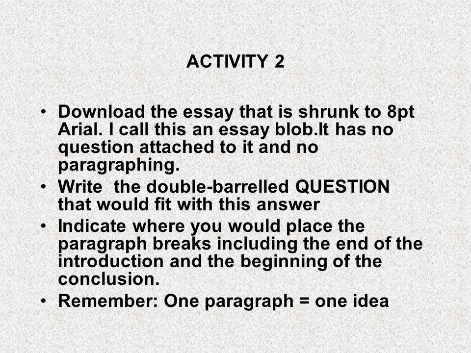 ACTIVITY 2 Download the essay that is shrunk to 8pt Arial. I call this an essay blob.It has no question attached to it and no paragraphing.