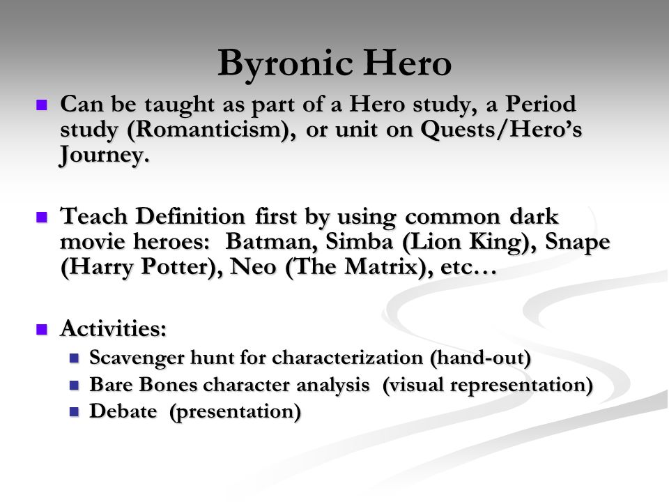 Byronic Hero Can be taught as part of a Hero study, a Period study (Romanticism), or unit on Quests/Hero's Journey.
