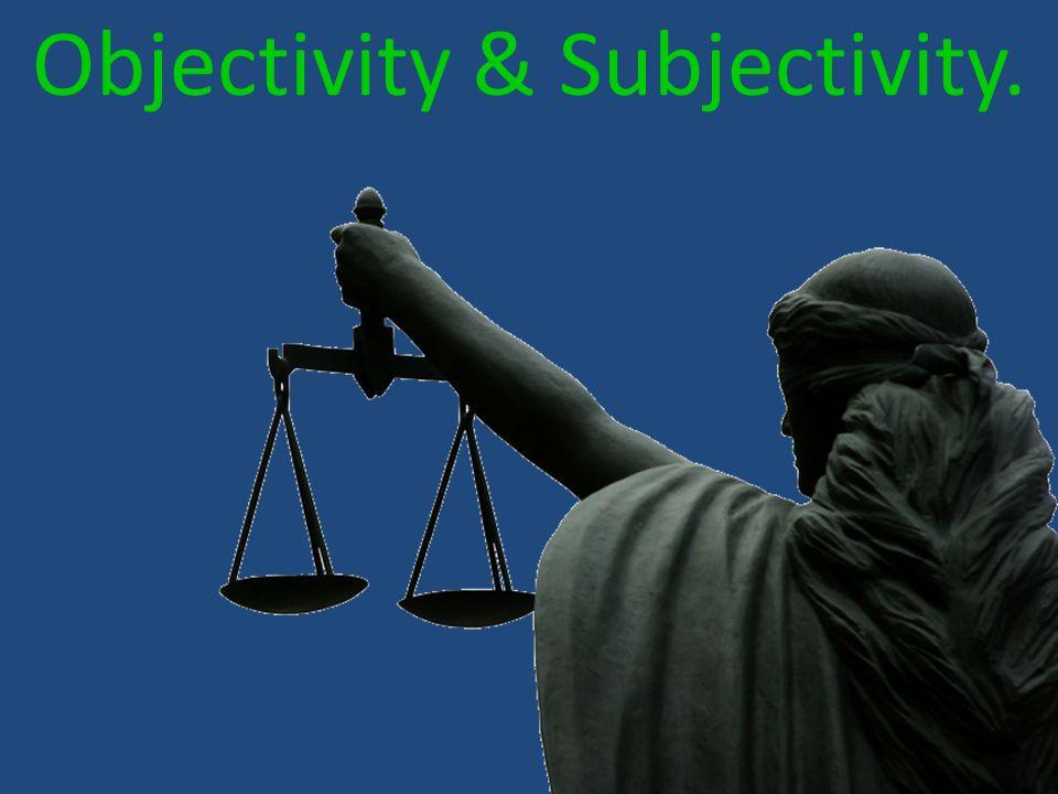 Objectivity & Subjectivity.
