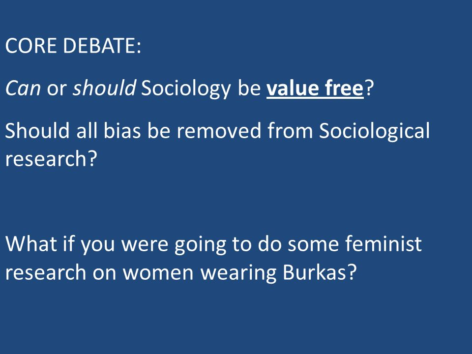 CORE DEBATE: Can or should Sociology be value free Should all bias be removed from Sociological research