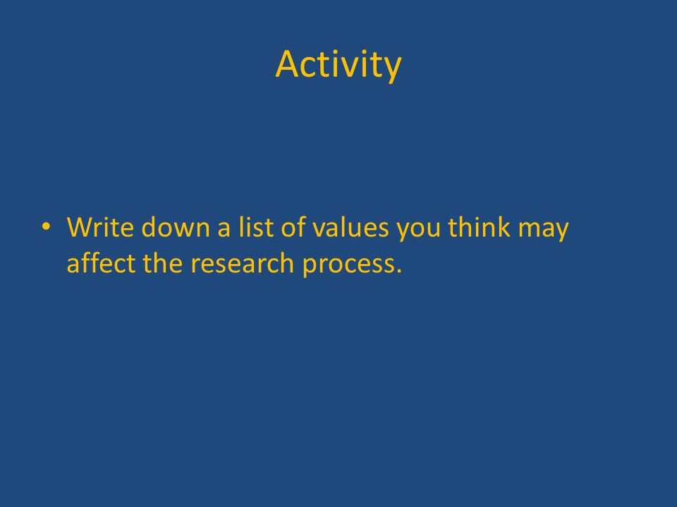 Activity Write down a list of values you think may affect the research process.