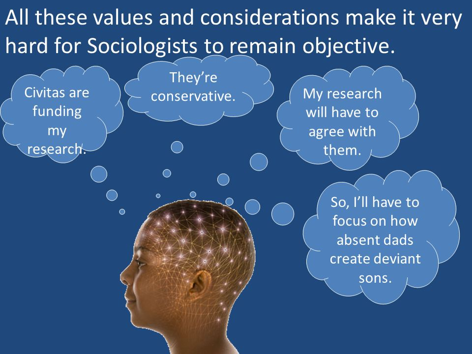 All these values and considerations make it very hard for Sociologists to remain objective.