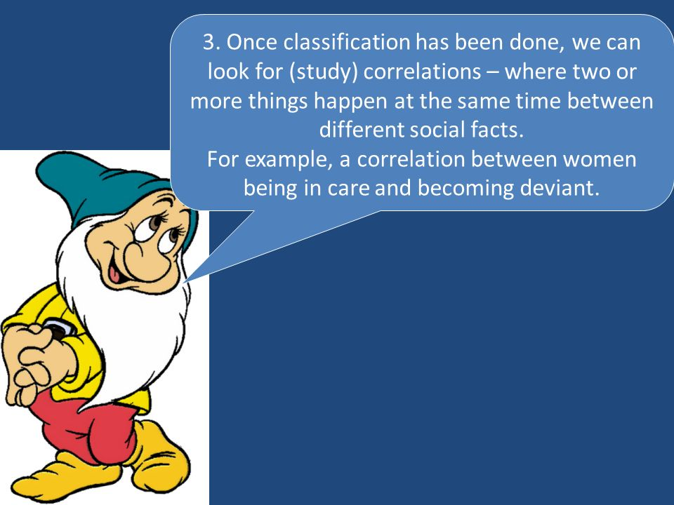 3. Once classification has been done, we can look for (study) correlations – where two or more things happen at the same time between different social facts.