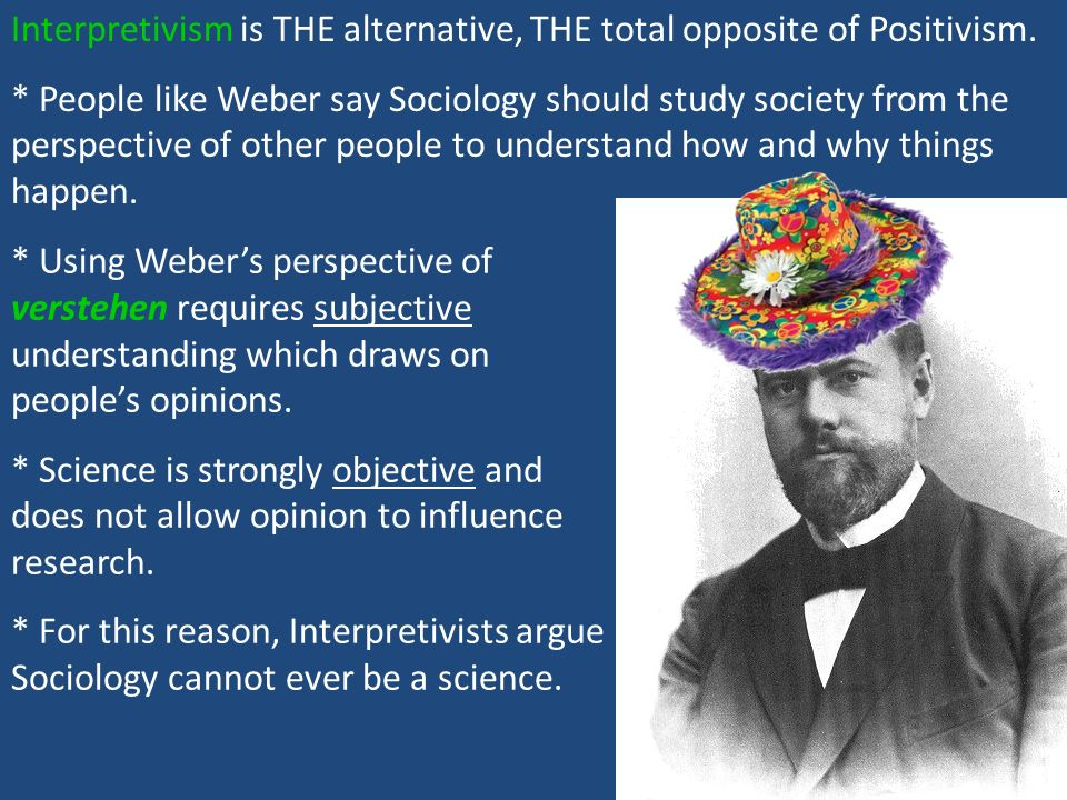 Interpretivism is THE alternative, THE total opposite of Positivism.