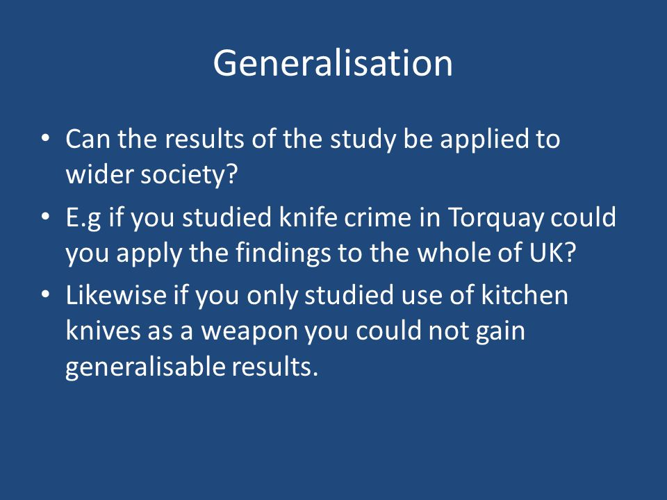 Generalisation Can the results of the study be applied to wider society